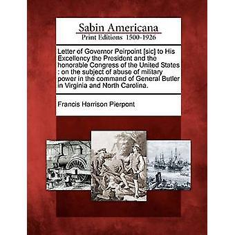 Brief von Gouverneur Peirpoint sic, seiner Exzellenz dem Präsidenten und dem ehrenhaften Kongress der Vereinigten Staaten zum Thema Missbrauch militärischer Macht in dem Kommando von General Butler in Virgi von Pierpont & Francis Harrison