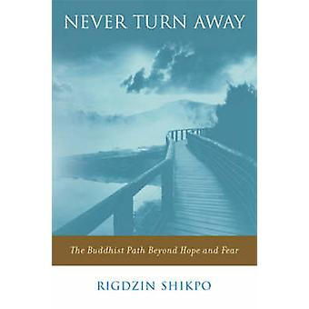 Never Turn Away - The Buddhist Path Beyond Hope and Fear by Shikpo Rid