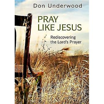 Pray Like Jesus - Rediscovering the Lord's Prayer by Don Underwood - 9