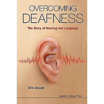Overcoming Deafness - the Story of Hearing and Language by Ellis Douek