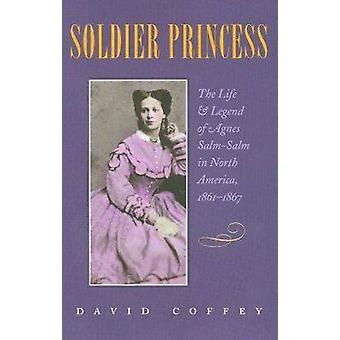 Soldier Princess - The Life and Legend of Agnes Salm-Salm in North Ame