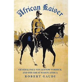 African Kaiser - Paul von Lettow-Vorbeck und dem großen Krieg in Afrika-