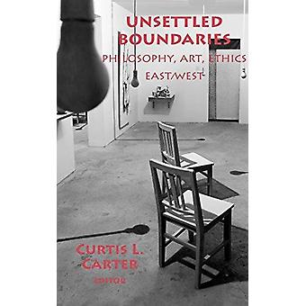 Unsettled Boundaries - Philosophy - Art - Ethics East/West by Curtis L