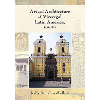 Art and Architecture of Viceregal Latin America - 1521-1821 by Kelly