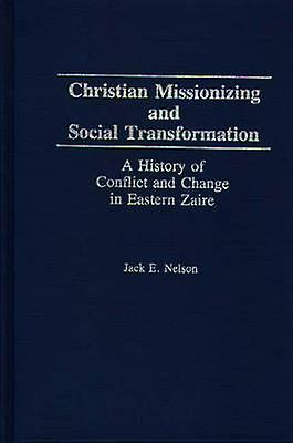 Christian Missionizing and Social Transformation A History of Conflict and Change in Eastern Zaire by Nelson & Jack E.