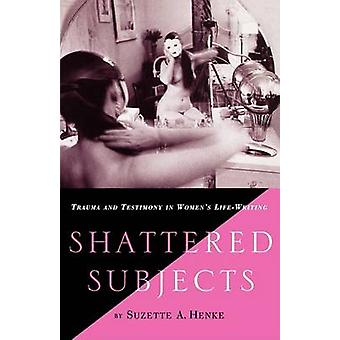 Shattered Subjects Trauma and Testimony in Womens LifeWriting by Henke & Suzette A.