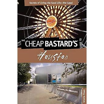 Cheap Bastardsr Guide to Houston Secrets of Living the Good LifeFor Less by Finan