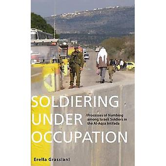 Soldiering Under Occupation Processes of Numbing Among Israeli Soldiers in the AlAqsa Intifada by Grassiani & Erella