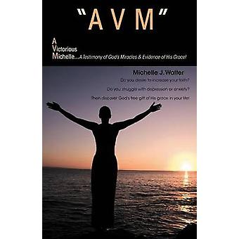 Avm a Victorious Michelle A Testimony of Gods Miracles  Evidence of His Grace by Walter & Michelle J.