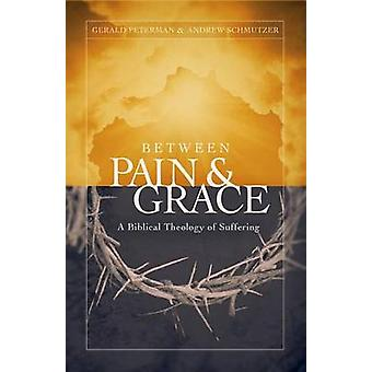 Between Pain and Grace - A Biblical Theology of Suffering by Gerald W