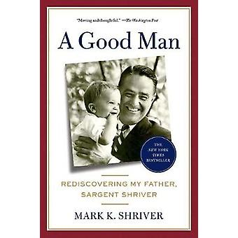 A Good Man - Rediscovering My Father - Sargent Shriver by Mark Shriver