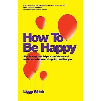 Como ser feliz como desenvolver sua apreciação de resiliência de confiança e comunicação pode levar a uma mais feliz mais saudável você por Webb & Liggy