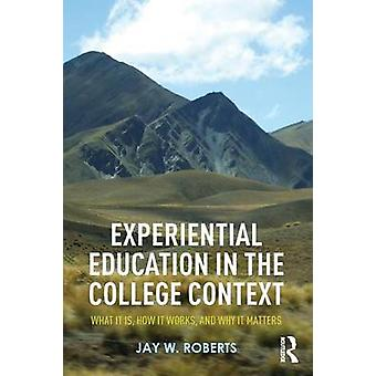 Experiential Education in the College Context  What it is How it Works and Why it Matters by Roberts & Jay W.