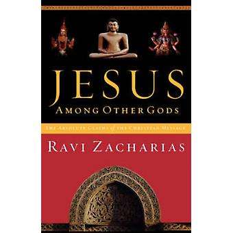 JESUS AMONG OTHER GODS: The Absolute Claims of the Christian Message (Paperback) by Zacharias Ravi