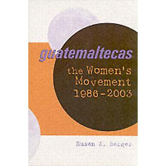 Guatemaltecas - The Women's Movement - 1986-2003 by Susan A. Berger -