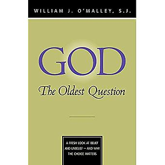 God - The Oldest Question: A Fresh Look at Belief and Unbelief - And Why the Choice Matters