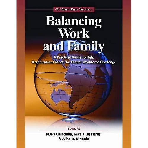 Balancing Work and Family  A Practical Guide to Help Organizations Meet the Gl.obal Workforce Challenge