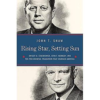 Rising Star, Setting Sun -� Dwight D. Eisenhower, John� F. Kennedy, and the Presidential Transition that� Changed America