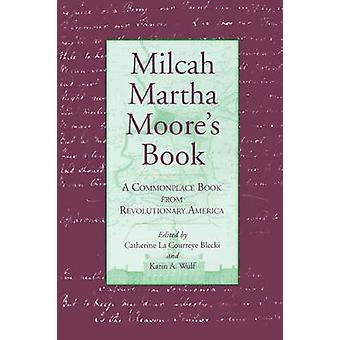 Milcah Martha Moores Book A Commonplace Book from Revolutionary America by Blecki & Catherine La Courreye