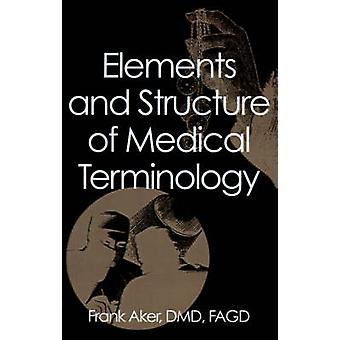 Elements and Structure of Medical Terminology A Reference to Word Structure and Their Meanings by Aker & DMD & FAGD & Frank