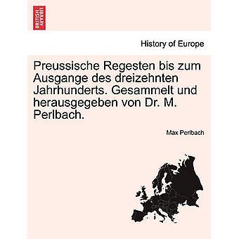 Preussische Regesten bis zum Ausgange des dreizehnten Jahrhunderts. Gesammelt und herausgegeben von Dr. M. Perlbach. by Perlbach & Max