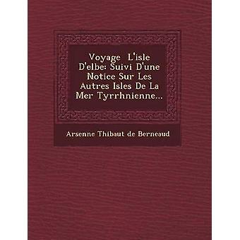 Voyage LIsle DElbe Suivi DUne Notice Sur Les Autres Isles de La Mer Tyrrh Nienne... by Arsenne Thi Baut De Berneaud