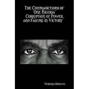 The Contradictions of One Nigeria   Corruption of Power and Failure in Victory by Odogwo & Uchenna