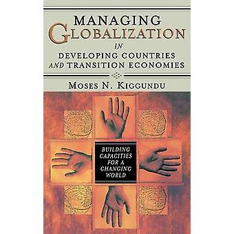 Managing Globalization in Developing Countries and Transition Economies Building Capacities for a Changing World by Kiggundu & Moses