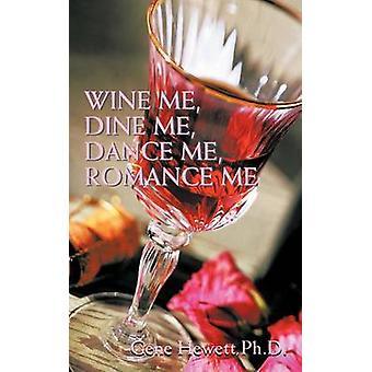 Wine Me Dine Me Dance Me Romance Me by Hewett Ph.D. & Gene