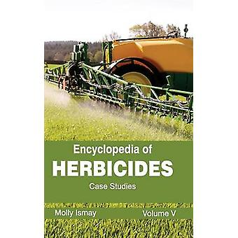 Encyclopedia of Herbicides Volume V Case Studies by Ismay & Molly