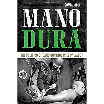 Mano Dura - The Politics of Gang Control in El Salvador by Sonja Wolf