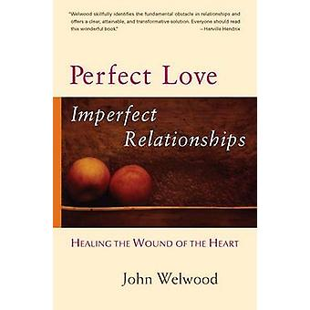 Perfect Love - Imperfect Relationships - Healing the Wound of the Hear