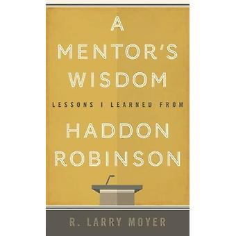 A Mentor's Wisdom - Lessons I Learned from Haddon Robinson by R. Larry