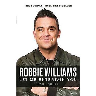 Robbie Williams - a Biography - Let Me Entertain You by Paul Scott - 9