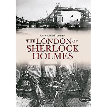 The London of Sherlock Holmes by John Christopher - 9781445603544 Book