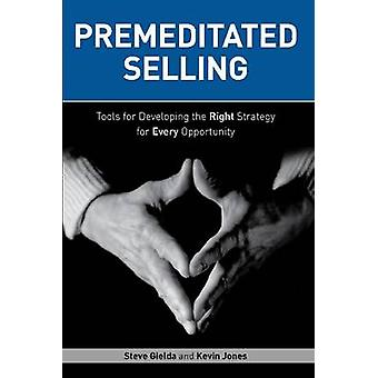 Premeditated Selling - Tools for Developing the Right Strategy for Eve