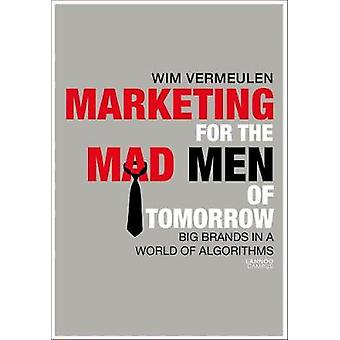 Marketing for the Mad (Wo)Men of Tomorrow - Strong Brands in a World o