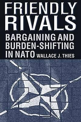 Friendly Rivals Bargaining and Burdenshifting in NATO  Bargaining and Burdenshifting in NATO by Thies & Wallace J.
