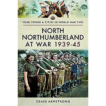 North Northumberland at War 1939 - 1945 by Craig Armstrong - 97814738
