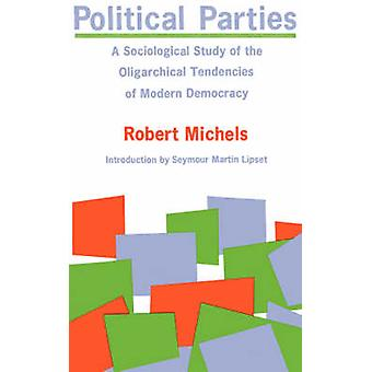 Political Parties A Sociological Study of the Oligarchical Tendencies of Modern Democracy by Michels & Robert