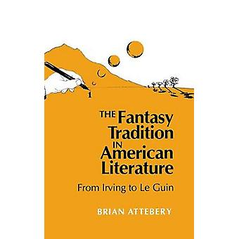 Fantasy Tradition in American Literature From Irving to Le Guin by Attebery & Brian
