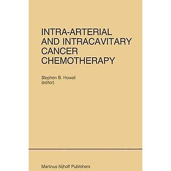 IntraArterial and Intracavitary Cancer Chemotherapy  Proceedings of the Conference on Intraarterial and Intracavitary Chemotheraphy San Diego California February 2425 1984 by Howell & Stephen B.