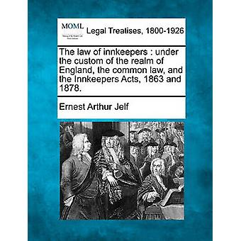 The law of innkeepers  under the custom of the realm of England the common law and the Innkeepers Acts 1863 and 1878. by Jelf & Ernest Arthur