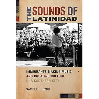 The Sounds of Latinidad Immigrants Making Music and Creating Culture in a Southern City by Byrd & Samuel K.