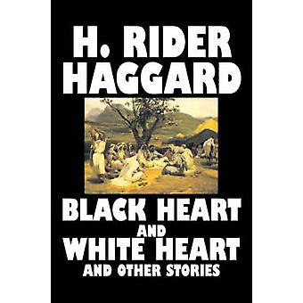 Black Heart and White Heart and Other Stories by H. Rider Haggard Fiction Fantasy Historical Action  Adventure Fairy Tales Folk Tales Legends  Mythology by Haggard & H. Rider