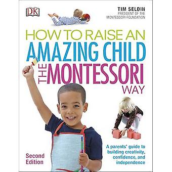 How To Raise An Amazing Child the Montessori Way - 2nd Edition by Tim