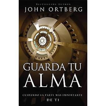 Guarda Tu Alma - Cuidando La Parte Mas Importante de Ti by John Ortber