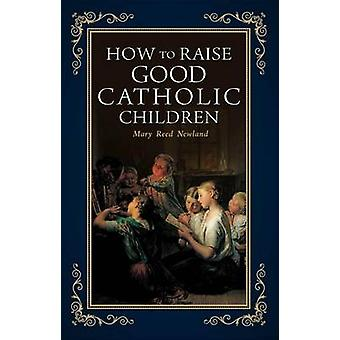 How to Raise Good Catholic Children by Mary Reed Newland - 9781928832