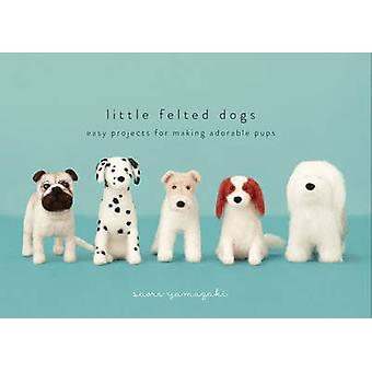 Little Felted Dogs - Easy Projects for Making Adorable Pups by Saori Y