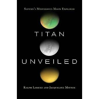 Titan Unveiled - Saturn's Mysterious Moon Explored (Revised edition) b